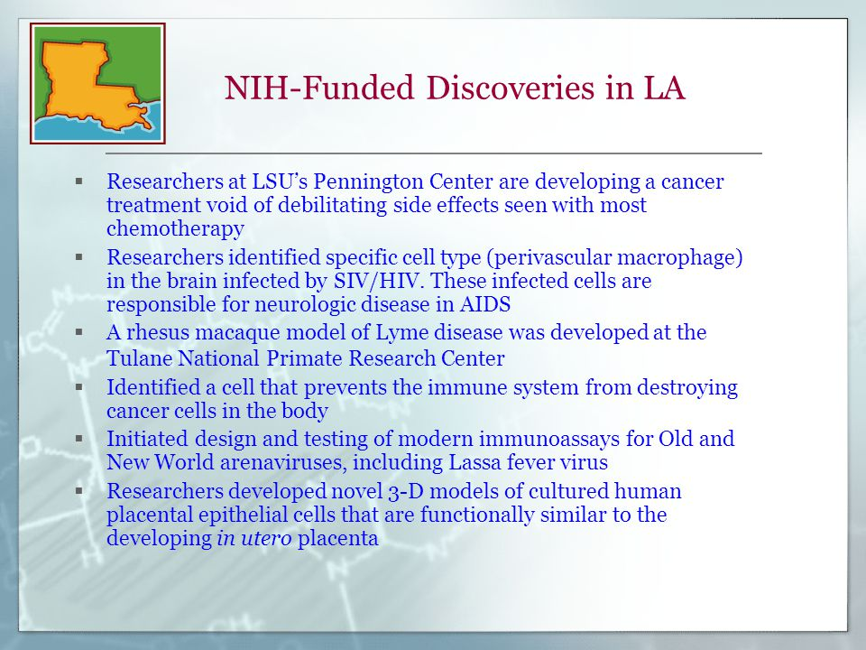 NIH-Funded Discoveries in LA  Researchers at LSU's Pennington Center are developing a cancer treatment void of debilitating side effects seen with most chemotherapy  Researchers identified specific cell type (perivascular macrophage) in the brain infected by SIV/HIV.