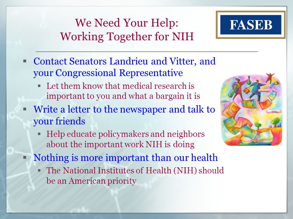 We Need Your Help: Working Together for NIH  Contact Senators Landrieu and Vitter, and your Congressional Representative  Let them know that medical research is important to you and what a bargain it is  Write a letter to the newspaper and talk to your friends  Help educate policymakers and neighbors about the important work NIH is doing  Nothing is more important than our health  The National Institutes of Health (NIH) should be an American priority