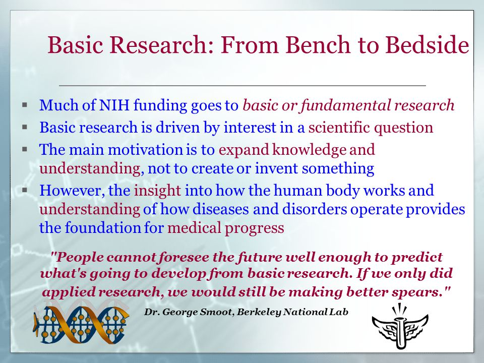 Basic Research: From Bench to Bedside  Much of NIH funding goes to basic or fundamental research  Basic research is driven by interest in a scientific question  The main motivation is to expand knowledge and understanding, not to create or invent something  However, the insight into how the human body works and understanding of how diseases and disorders operate provides the foundation for medical progress People cannot foresee the future well enough to predict what s going to develop from basic research.