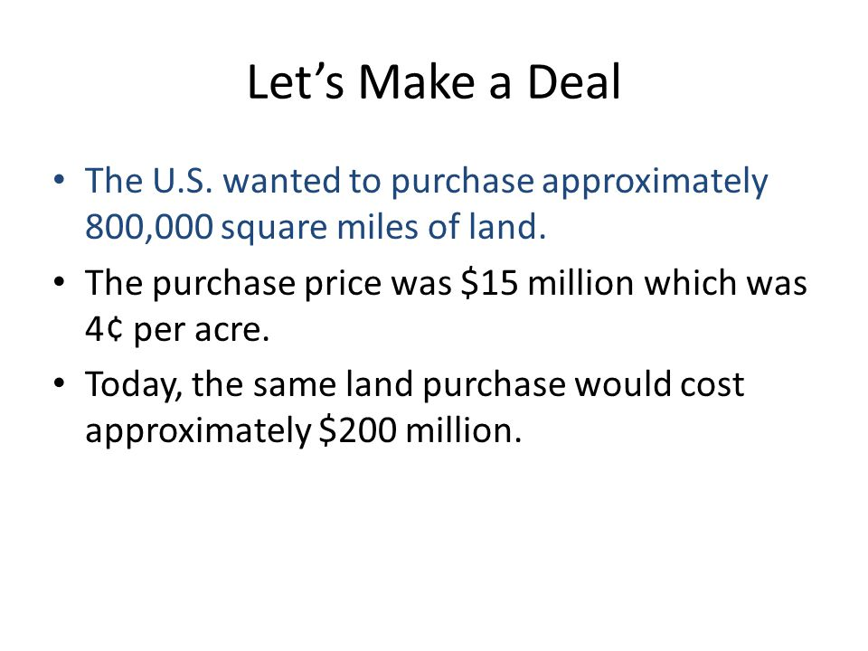 Let's Make a Deal The U.S. wanted to purchase approximately 800,000 square miles of land. The purchase price was $15 million which was 4¢ per acre. To