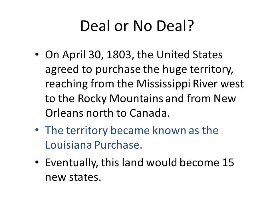 Deal or No Deal? On April 30, 1803, the United States agreed to purchase the huge territory, reaching from the Mississippi River west to the Rocky Mou