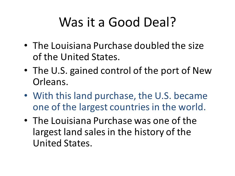 Was it a Good Deal? The Louisiana Purchase doubled the size of the United States. The U.S. gained control of the port of New Orleans. With this land p