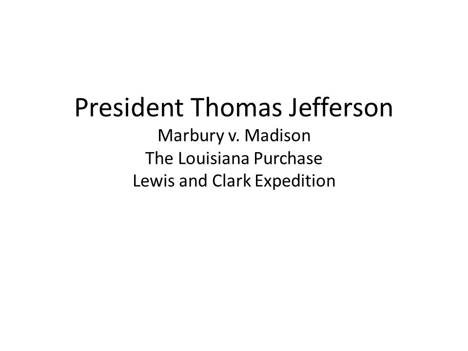 President Thomas Jefferson Marbury v. Madison The Louisiana Purchase Lewis and Clark Expedition