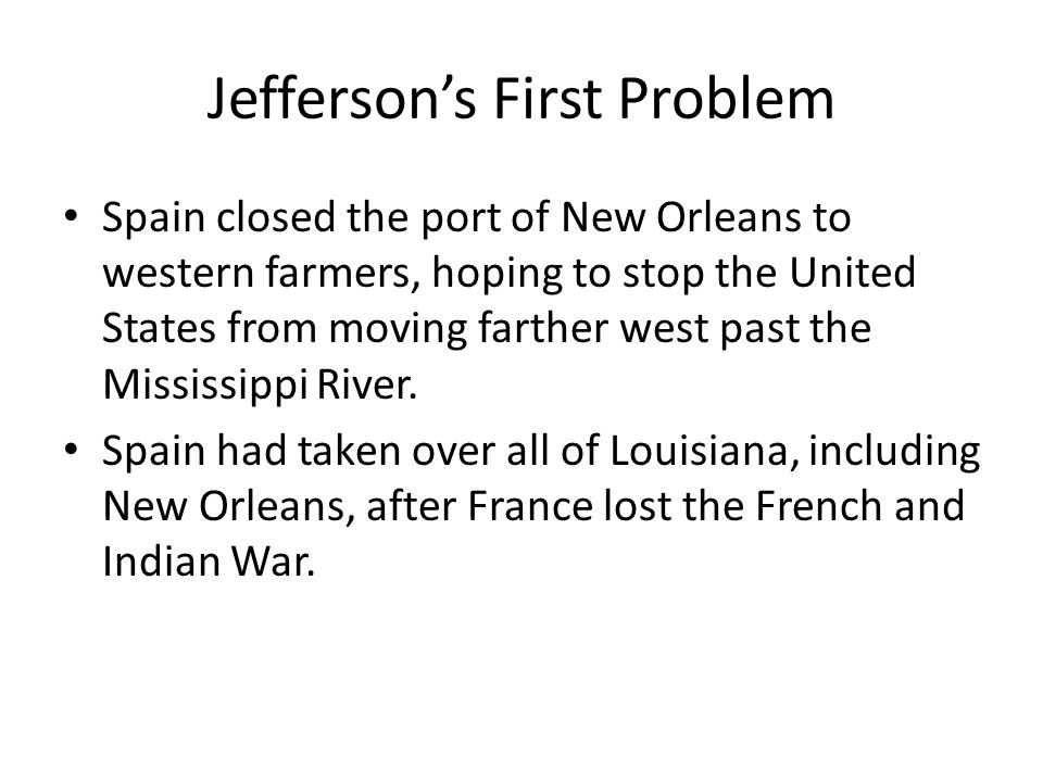 Jefferson's First Problem Spain closed the port of New Orleans to western farmers, hoping to stop the United States from moving farther west past the