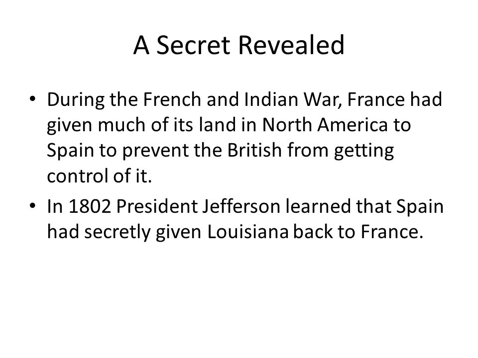 A Secret Revealed During the French and Indian War, France had given much of its land in North America to Spain to prevent the British from getting co
