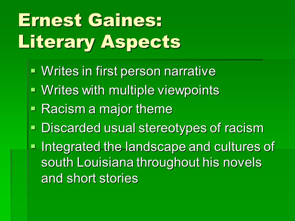 Ernest Gaines: Literary Aspects  Writes in first person narrative  Writes with multiple viewpoints  Racism a major theme  Discarded usual stereoty