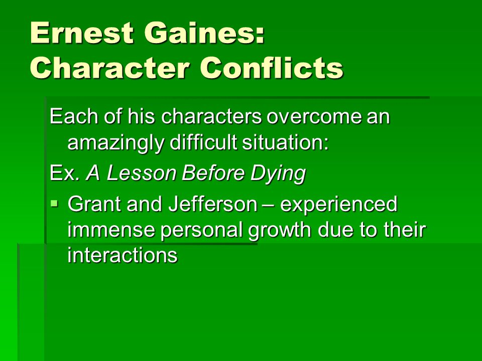 Ernest Gaines: Character Conflicts Each of his characters overcome an amazingly difficult situation: Ex. A Lesson Before Dying  Grant and Jefferson –