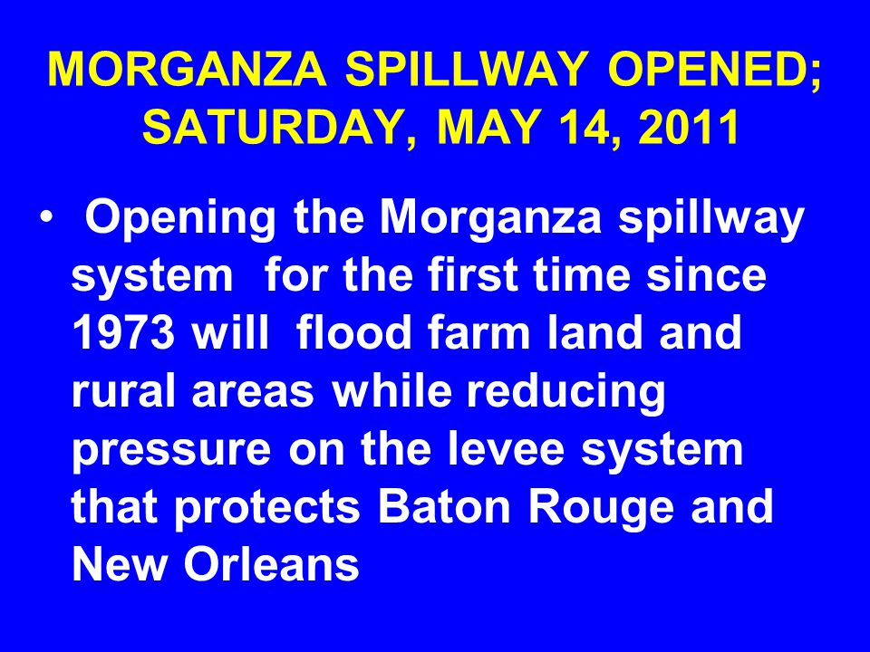 MORGANZA SPILLWAY OPENED; SATURDAY, MAY 14, 2011 Opening the Morganza spillway system for the first time since 1973 will flood farm land and rural areas while reducing pressure on the levee system that protects Baton Rouge and New Orleans