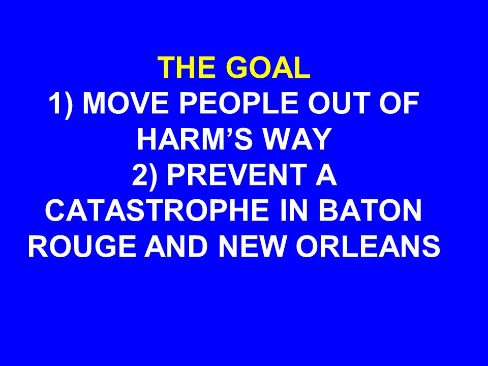 THE GOAL 1) MOVE PEOPLE OUT OF HARM'S WAY 2) PREVENT A CATASTROPHE IN BATON ROUGE AND NEW ORLEANS