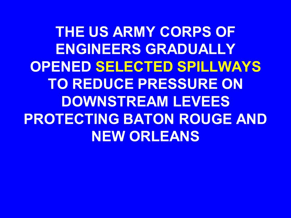 THE US ARMY CORPS OF ENGINEERS GRADUALLY OPENED SELECTED SPILLWAYS TO REDUCE PRESSURE ON DOWNSTREAM LEVEES PROTECTING BATON ROUGE AND NEW ORLEANS
