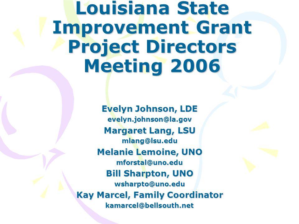 Louisiana State Improvement Grant Project Directors Meeting 2006 Evelyn Johnson, LDE evelyn.johnson@la.gov Margaret Lang, LSU mlang@lsu.edu Melanie Lemoine, UNO mforstal@uno.edu Bill Sharpton, UNO wsharpto@uno.edu Kay Marcel, Family Coordinator kamarcel@bellsouth.net