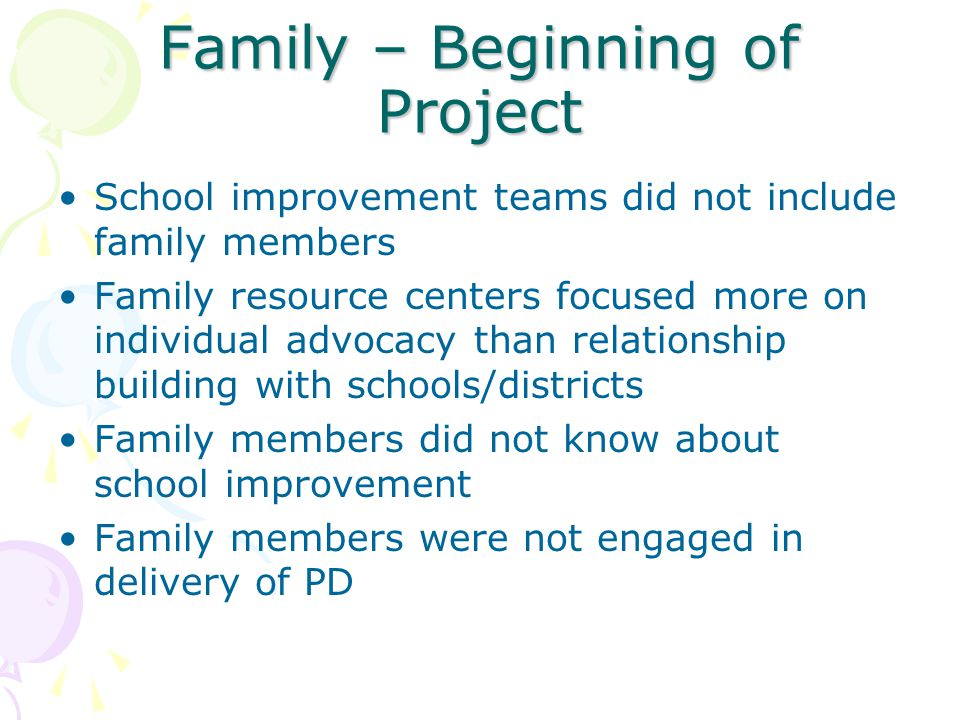 Family – Beginning of Project School improvement teams did not include family members Family resource centers focused more on individual advocacy than relationship building with schools/districts Family members did not know about school improvement Family members were not engaged in delivery of PD