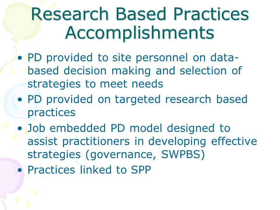 Research Based Practices Accomplishments PD provided to site personnel on data- based decision making and selection of strategies to meet needs PD provided on targeted research based practices Job embedded PD model designed to assist practitioners in developing effective strategies (governance, SWPBS) Practices linked to SPP