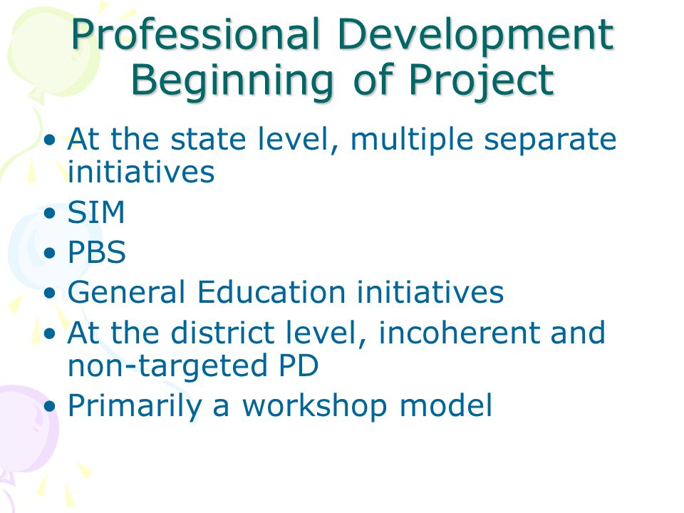 Professional Development Beginning of Project At the state level, multiple separate initiatives SIM PBS General Education initiatives At the district level, incoherent and non-targeted PD Primarily a workshop model