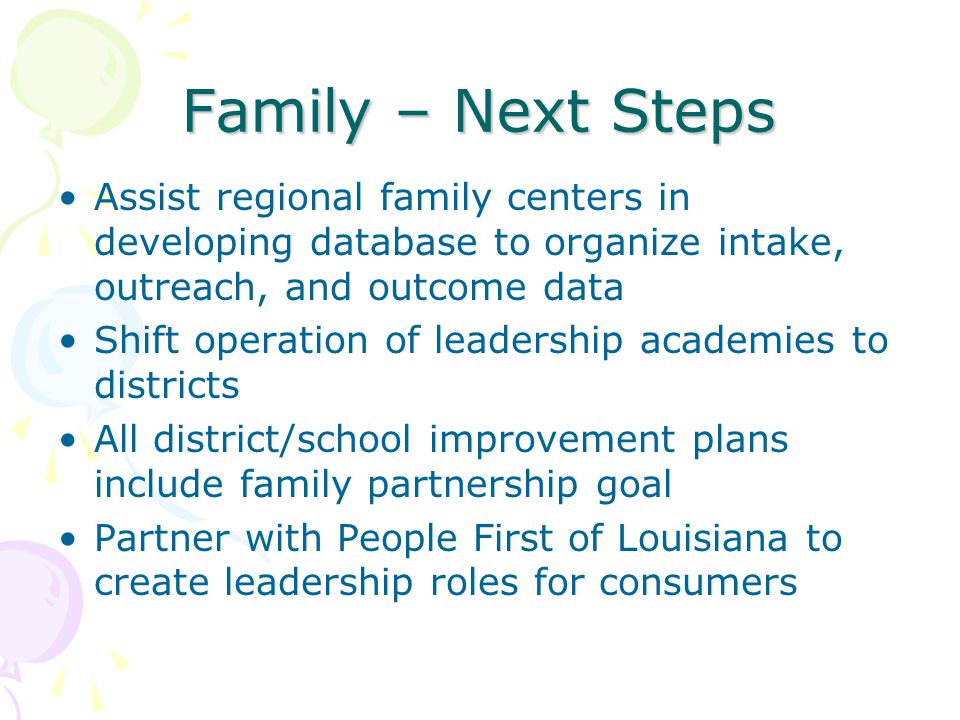 Family – Next Steps Assist regional family centers in developing database to organize intake, outreach, and outcome data Shift operation of leadership academies to districts All district/school improvement plans include family partnership goal Partner with People First of Louisiana to create leadership roles for consumers