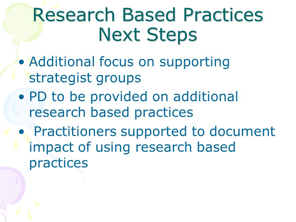 Research Based Practices Next Steps Additional focus on supporting strategist groups PD to be provided on additional research based practices Practitioners supported to document impact of using research based practices