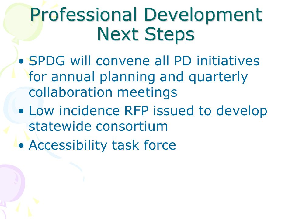 Professional Development Next Steps SPDG will convene all PD initiatives for annual planning and quarterly collaboration meetings Low incidence RFP issued to develop statewide consortium Accessibility task force