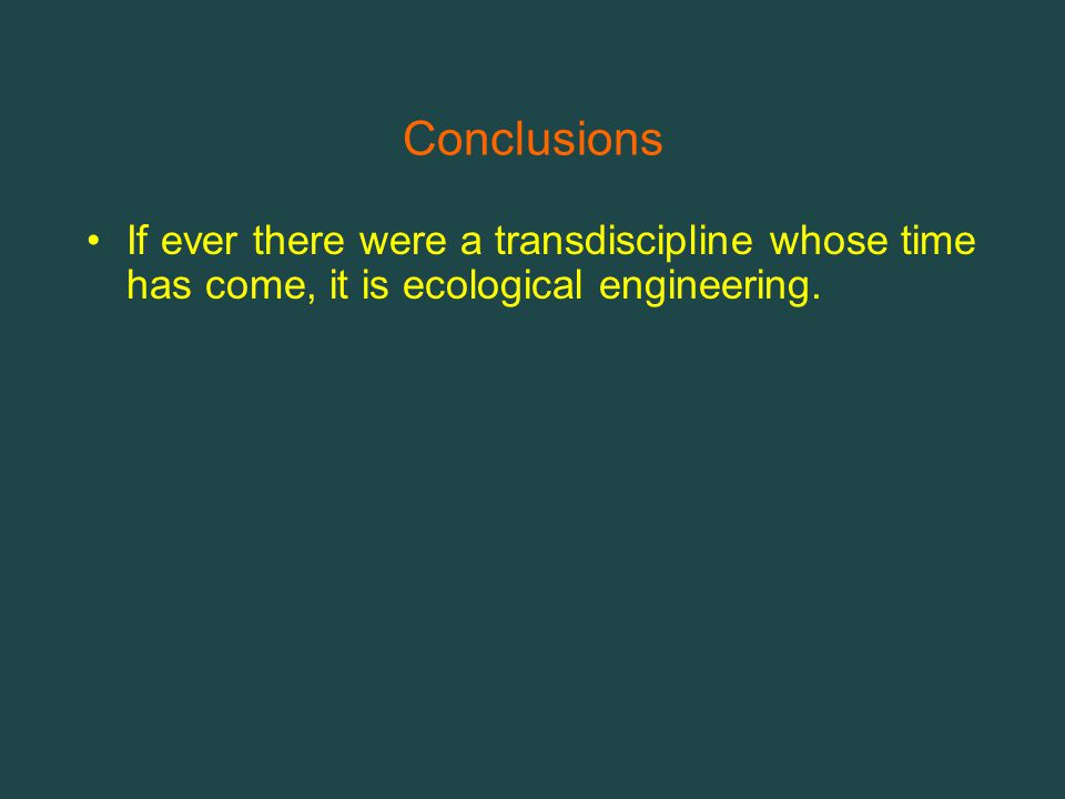 Conclusions If ever there were a transdiscipline whose time has come, it is ecological engineering.