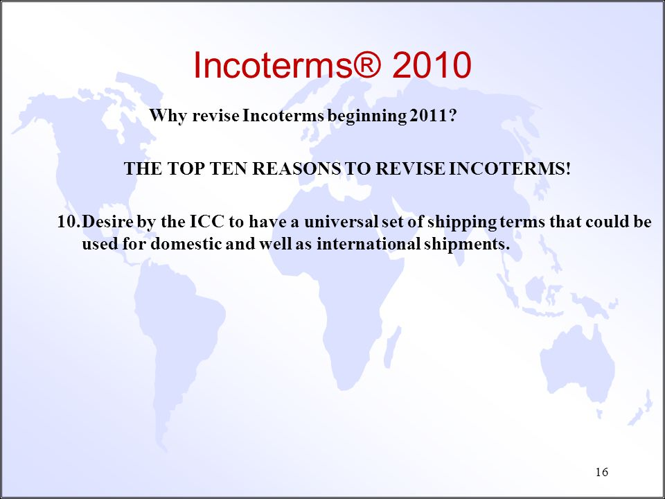 Incoterms® 2010 What are Incoterms® ? u Abbreviated in a three letter format, and the abbreviations are always in English. u Typically quoted with a s