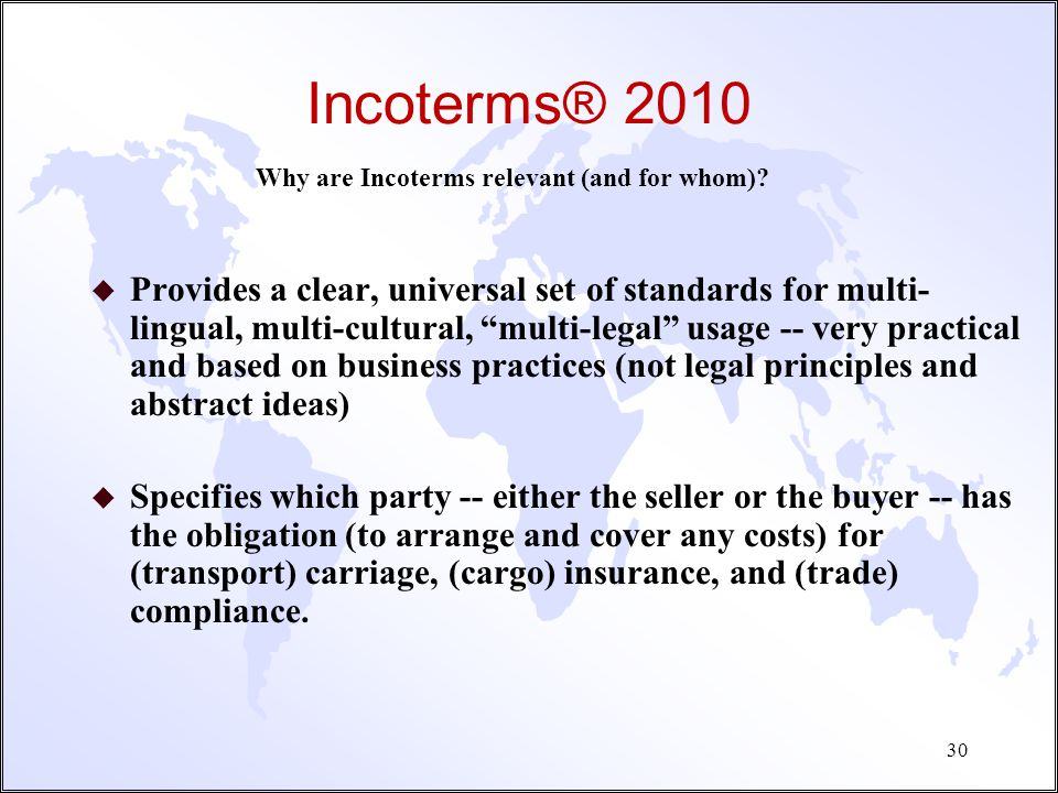 Incoterms® 2010 Why are Incoterms relevant (and for whom)? u Determining exactly when and where delivery occurs is important, why? Impact on legal con