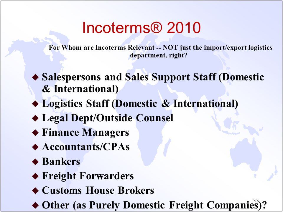 Incoterms® 2010 For Whom are Incoterms Now Relevant? NO LONGER relevant for just the import/export logistics department! 32