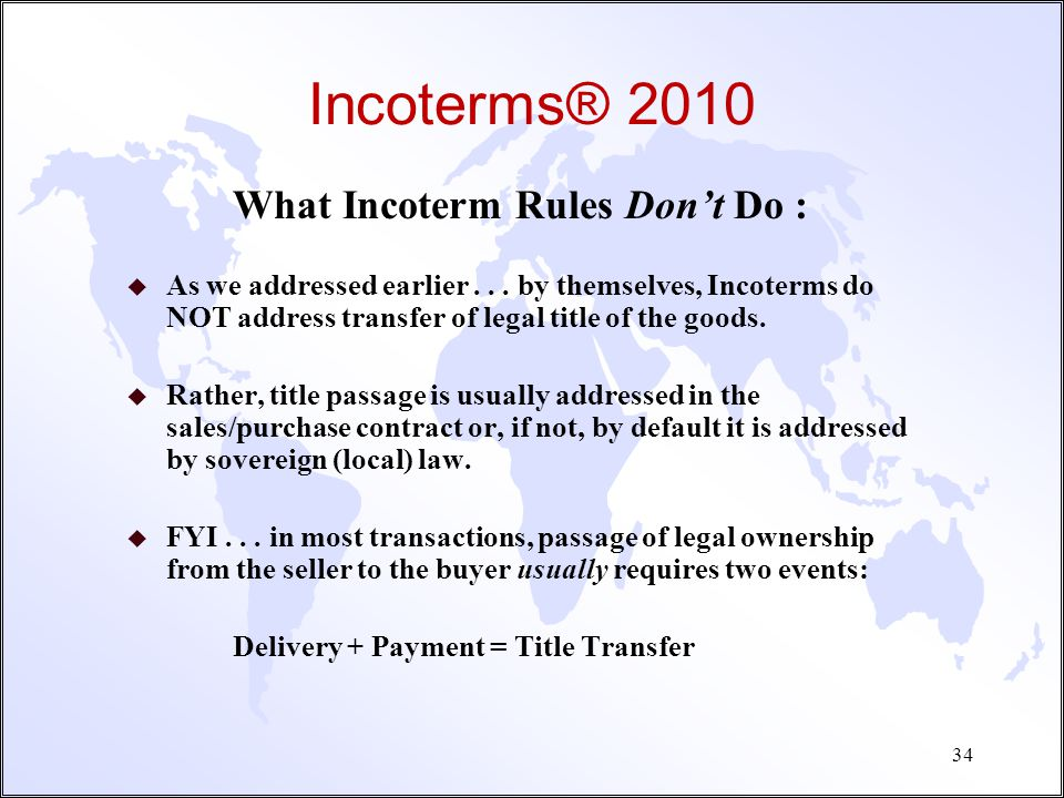Incoterms® 2010 For Whom are Incoterms Relevant -- NOT just the import/export logistics department, right? u Salespersons and Sales Support Staff (Dom