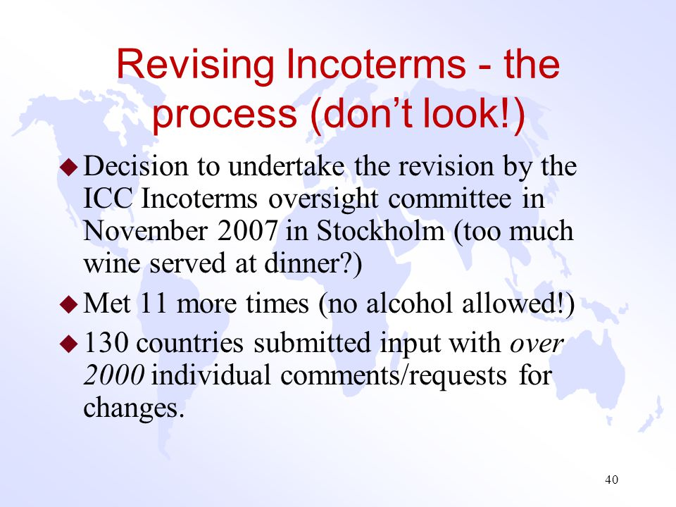 Incoterms® 2010 What Incoterm Rules Don't Do : u Incoterms are not Payment Terms (although payment timing is commonly tied to the event of delivery).