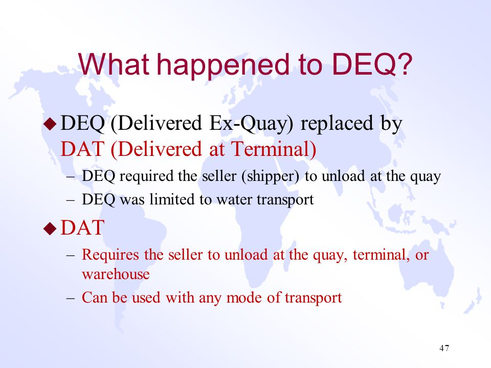 What happened to DAF, DES and DDU? u These three terms have been replaced by one term DAP (Delivered at Place) –DAF (Delivered at Frontier) – Rarely u
