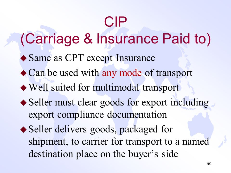 CPT (Carriage Paid To) Continued u Seller pays all transportation costs to specified delivery destination – main carriage –Risk passes to buyer when g
