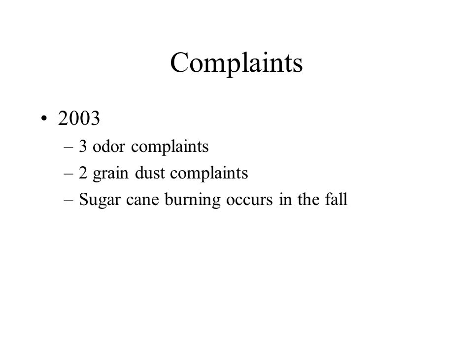 Complaints 2003 –3 odor complaints –2 grain dust complaints –Sugar cane burning occurs in the fall