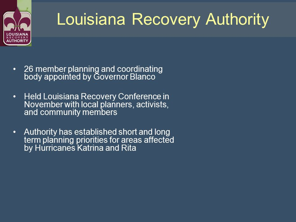 Louisiana Recovery Authority 26 member planning and coordinating body appointed by Governor Blanco Held Louisiana Recovery Conference in November with local planners, activists, and community members Authority has established short and long term planning priorities for areas affected by Hurricanes Katrina and Rita