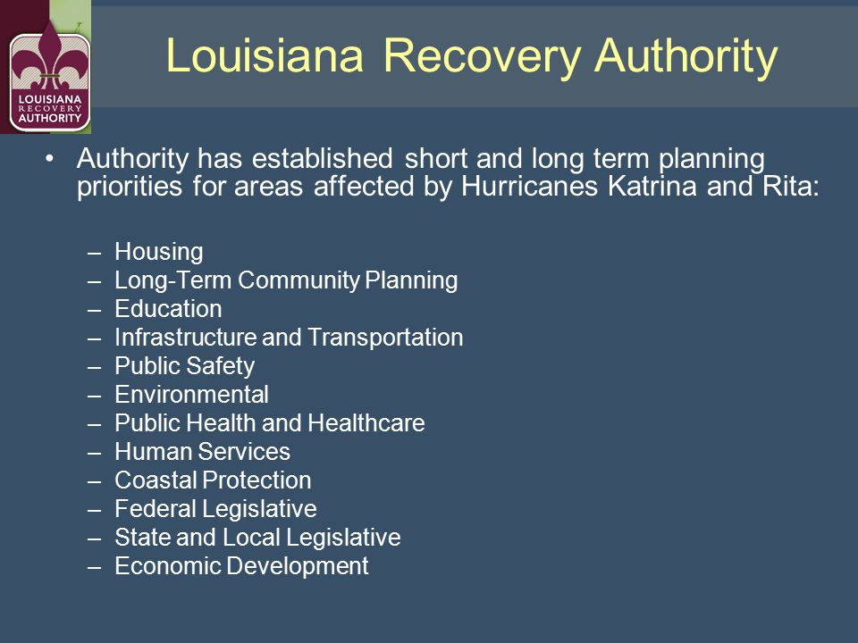 Authority has established short and long term planning priorities for areas affected by Hurricanes Katrina and Rita: –Housing –Long-Term Community Planning –Education –Infrastructure and Transportation –Public Safety –Environmental –Public Health and Healthcare –Human Services –Coastal Protection –Federal Legislative –State and Local Legislative –Economic Development Louisiana Recovery Authority