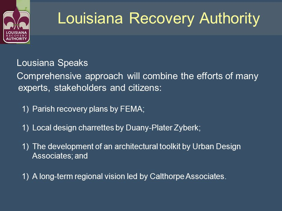 Lousiana Speaks Comprehensive approach will combine the efforts of many experts, stakeholders and citizens: 1)Parish recovery plans by FEMA; 1)Local design charrettes by Duany-Plater Zyberk; 1)The development of an architectural toolkit by Urban Design Associates; and 1)A long-term regional vision led by Calthorpe Associates.