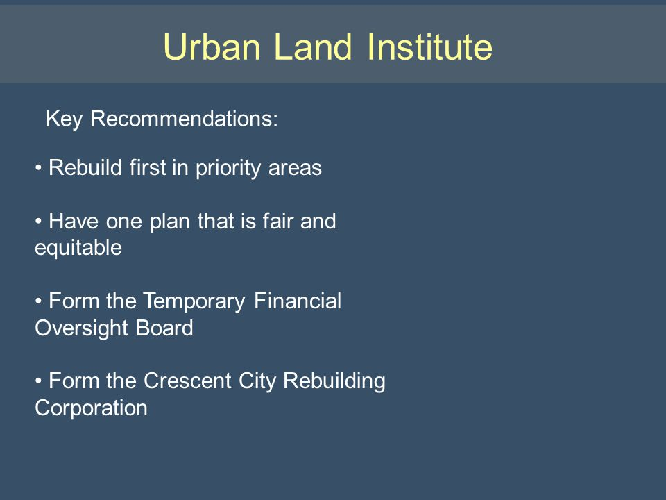 Urban Land Institute Key Recommendations: Rebuild first in priority areas Have one plan that is fair and equitable Form the Temporary Financial Oversight Board Form the Crescent City Rebuilding Corporation
