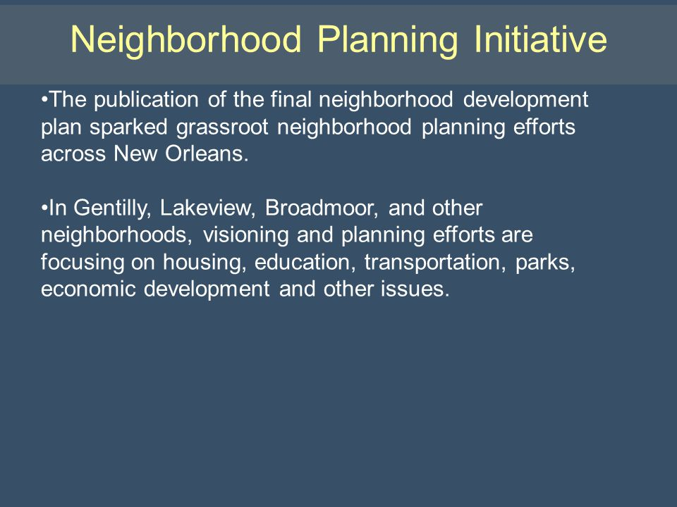 Neighborhood Planning Initiative The publication of the final neighborhood development plan sparked grassroot neighborhood planning efforts across New Orleans.