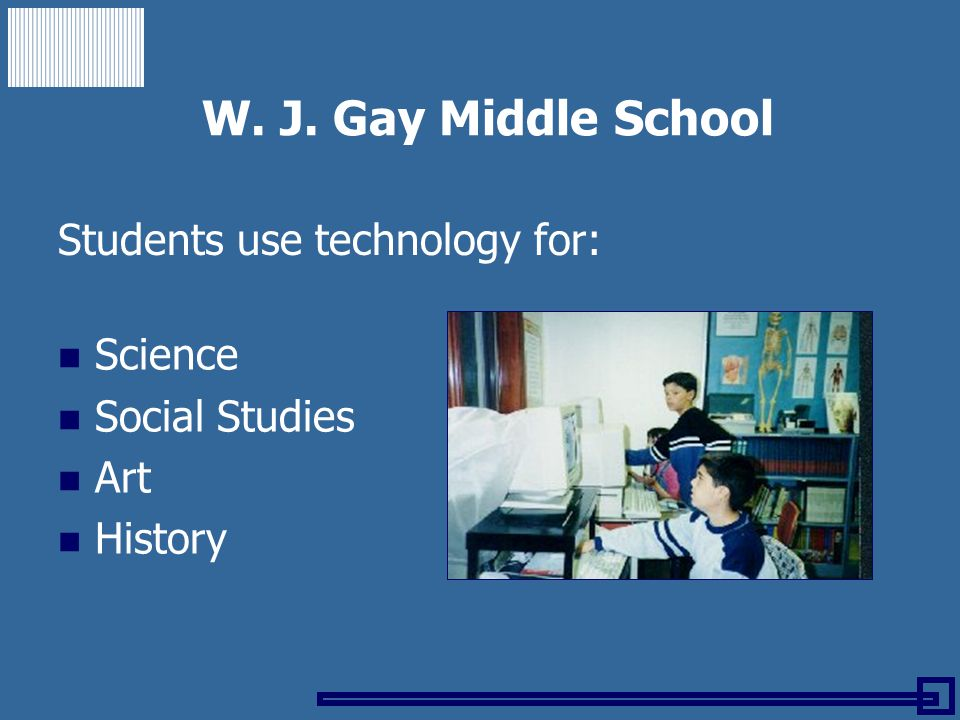 W. J. Gay Middle School Students use technology for: Science Social Studies Art History