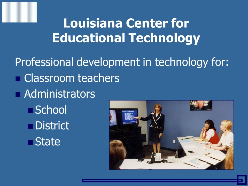 Louisiana Center for Educational Technology Professional development in technology for: Classroom teachers Administrators School District State