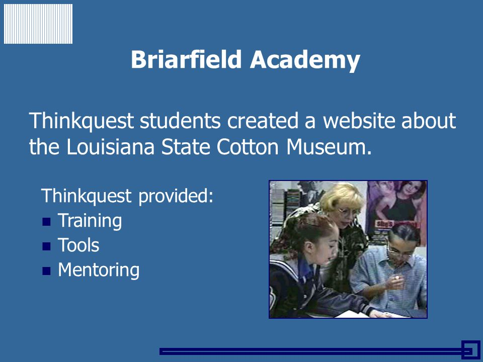 Briarfield Academy Thinkquest students created a website about the Louisiana State Cotton Museum. Thinkquest provided: Training Tools Mentoring