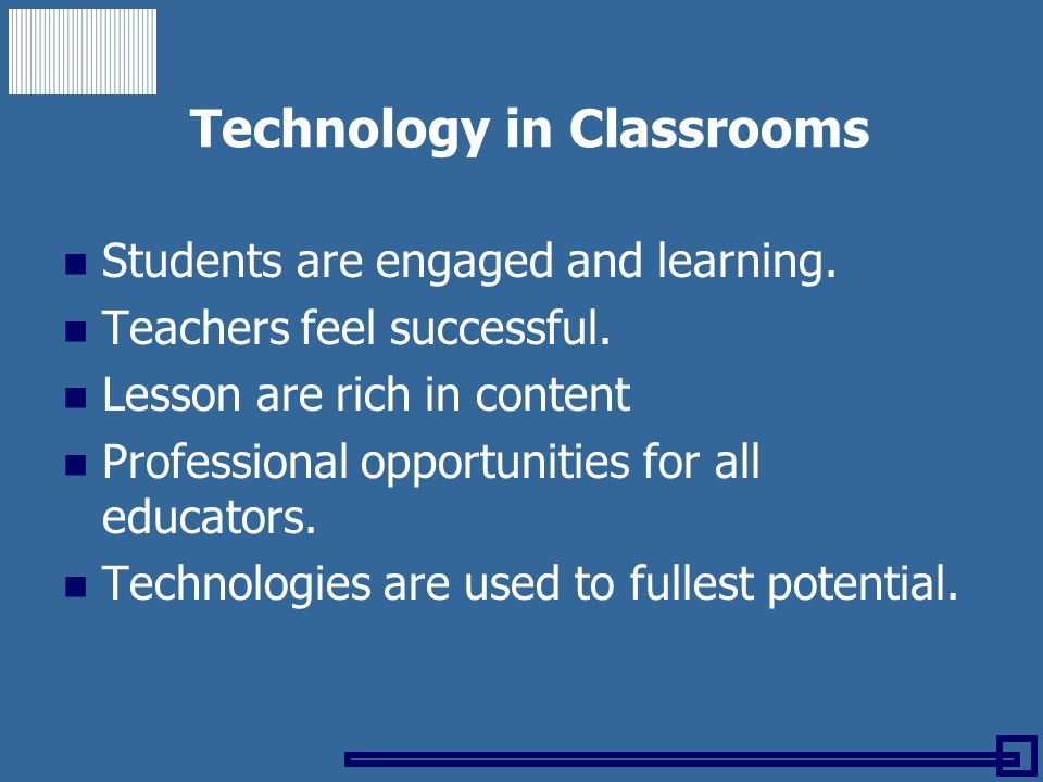 Technology in Classrooms Students are engaged and learning. Teachers feel successful. Lesson are rich in content Professional opportunities for all ed