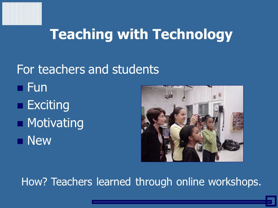 Teaching with Technology For teachers and students Fun Exciting Motivating New How? Teachers learned through online workshops.