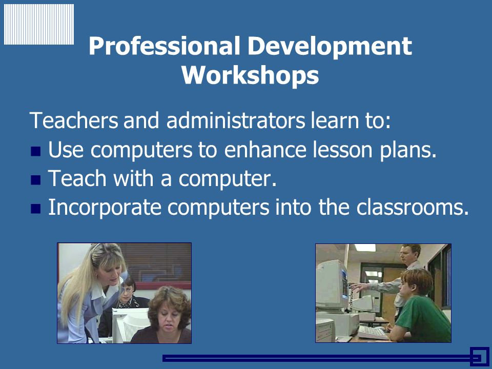 Professional Development Workshops Teachers and administrators learn to: Use computers to enhance lesson plans. Teach with a computer. Incorporate com