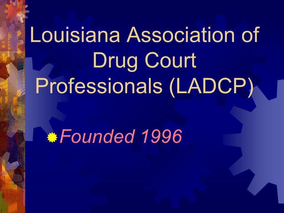 Louisiana Association of Drug Court Professionals (LADCP)  Founded 1996