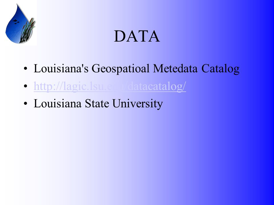 DATA Louisiana s Geospatioal Metedata Catalog http://lagic.lsu.edu/datacatalog/ Louisiana State University