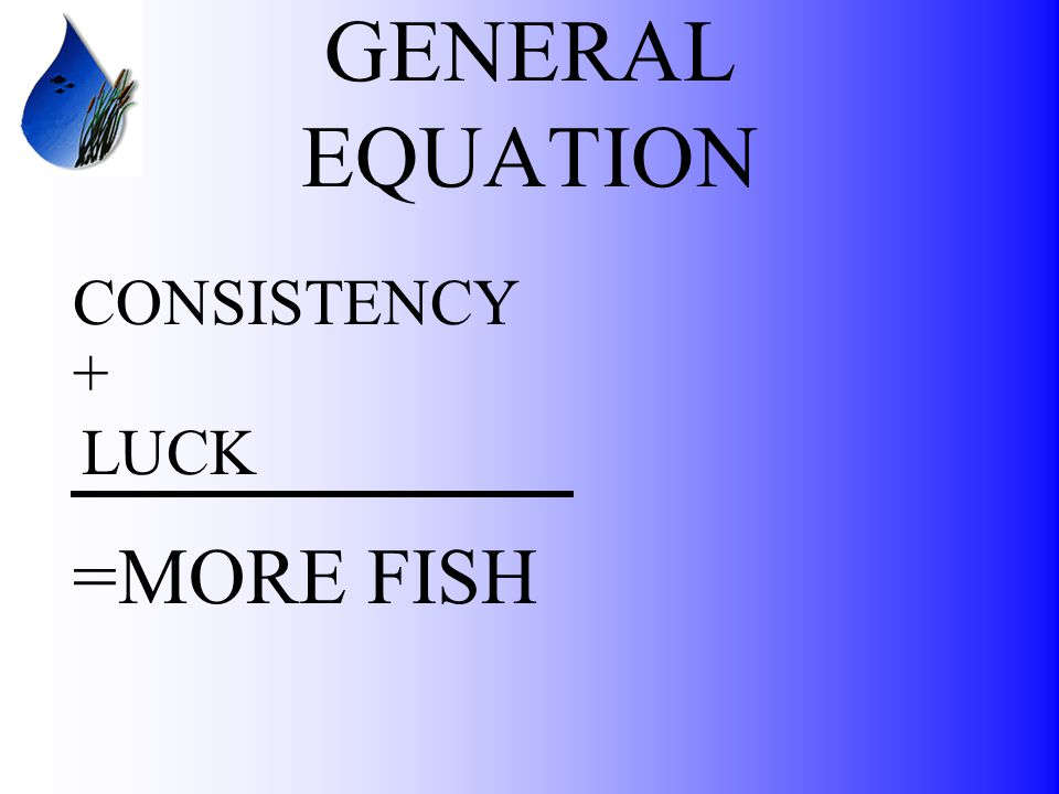 GENERAL EQUATION CONSISTENCY + LUCK =MORE FISH