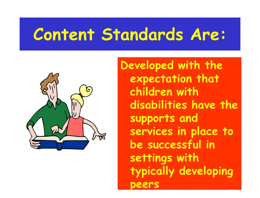 Content Standards Are: Developed with the expectation that children with disabilities have the supports and services in place to be successful in sett