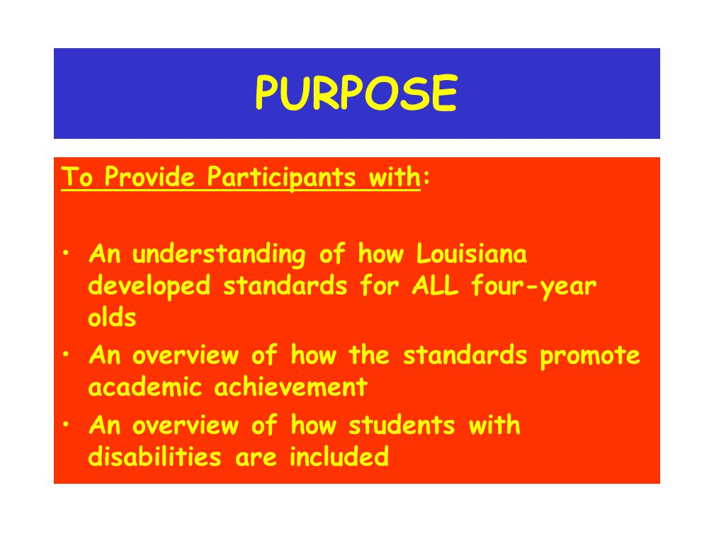 PURPOSE To Provide Participants with: An understanding of how Louisiana developed standards for ALL four-year olds An overview of how the standards pr