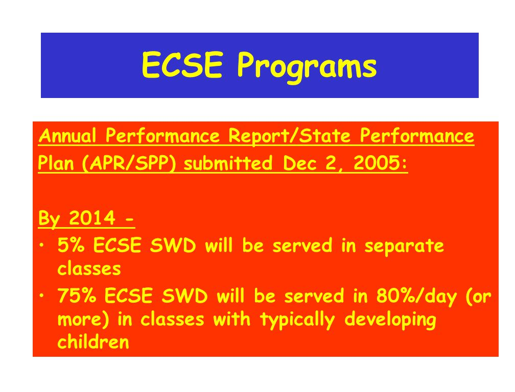 ECSE Programs Annual Performance Report/State Performance Plan (APR/SPP) submitted Dec 2, 2005: By 2014 - 5% ECSE SWD will be served in separate classes 75% ECSE SWD will be served in 80%/day (or more) in classes with typically developing children