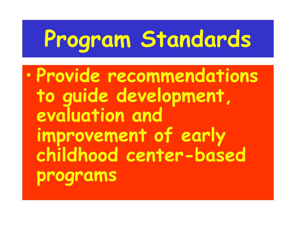 Program Standards Provide recommendations to guide development, evaluation and improvement of early childhood center-based programs