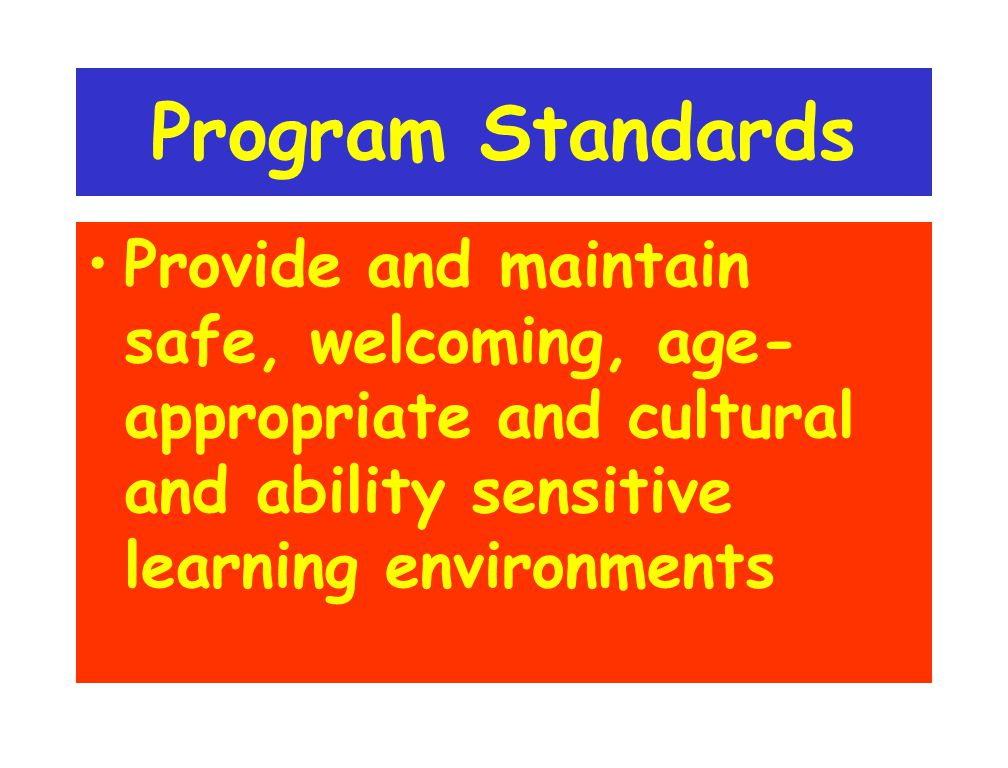 Program Standards Provide and maintain safe, welcoming, age- appropriate and cultural and ability sensitive learning environments
