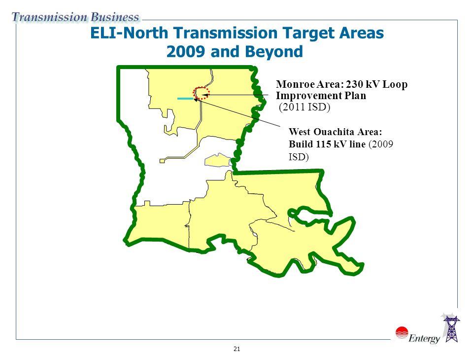 21 ELI-North Transmission Target Areas 2009 and Beyond Monroe Area: 230 kV Loop Improvement Plan (2011 ISD) West Ouachita Area: Build 115 kV line (2009 ISD)